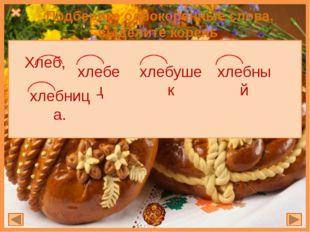 Подберите однокоренные слова, выделите корень Хлеб, , , , хлебный хлебушек хл