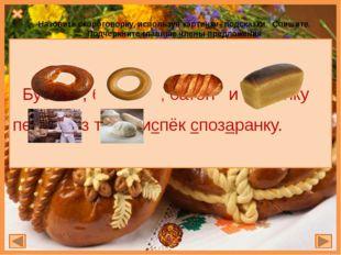 Бублик , баранку , батон и буханку пекарь из теста испёк спозаранку. Назовит