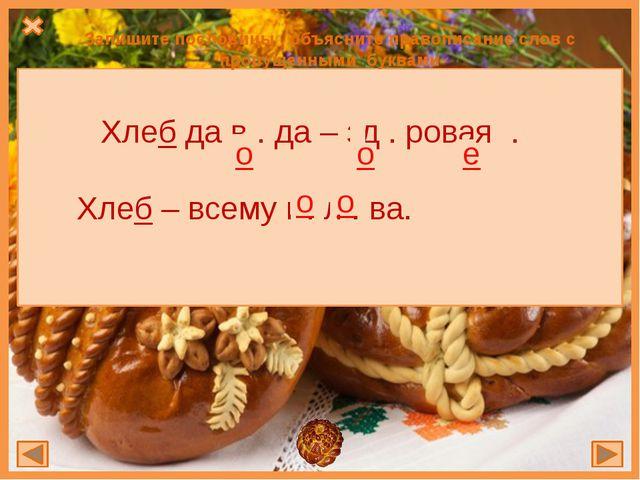 Запишите пословицы , объясните правописание слов с пропущенными буквами Хлеб...