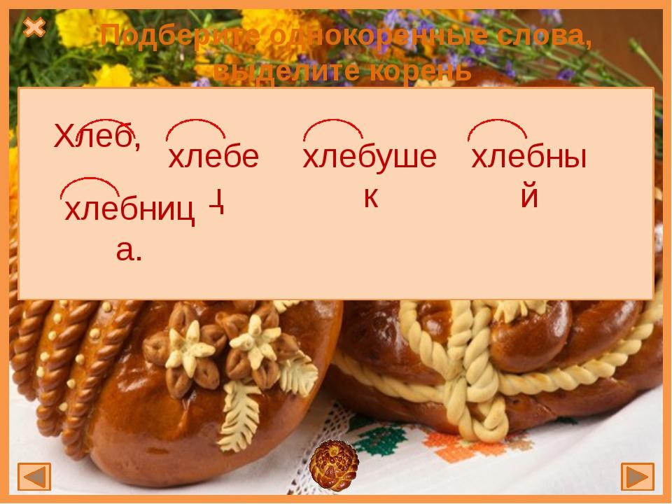 Подберите однокоренные слова, выделите корень Хлеб, , , , хлебный хлебушек хл...