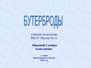 учителя технологии МБОУ Школы № 12 Яшковой Галины Алексеевны г.Саров Нижегоро