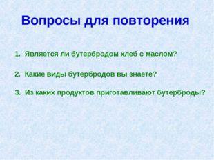 Вопросы для повторения 1. Является ли бутербродом хлеб с маслом? 2. Какие вид
