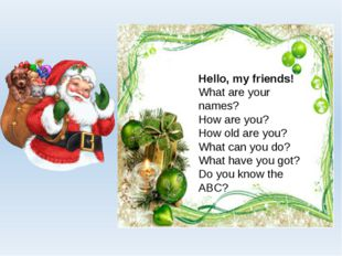 Hello, my friends! What are your names? How are you? How old are you? What ca