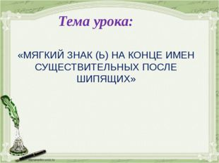 «МЯГКИЙ ЗНАК (Ь) НА КОНЦЕ ИМЕН СУЩЕСТВИТЕЛЬНЫХ ПОСЛЕ ШИПЯЩИХ» Тема урока: