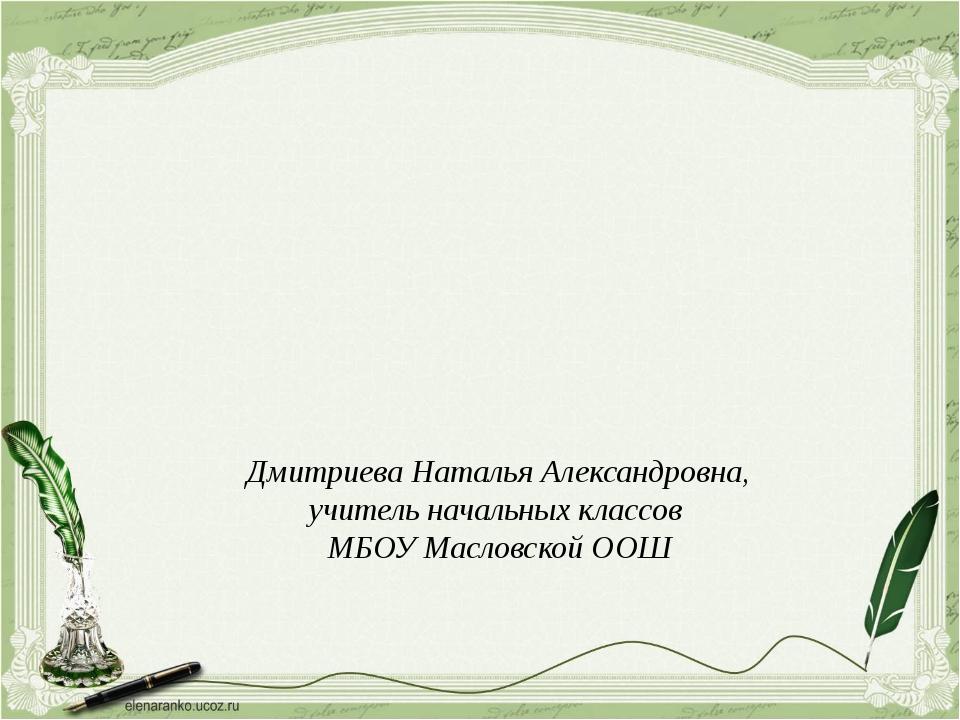 Дмитриева Наталья Александровна, учитель начальных классов МБОУ Масловской ООШ