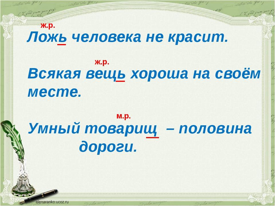 Ложь человека не красит. Всякая вещь хороша на своём месте. Умный товарищ – п...