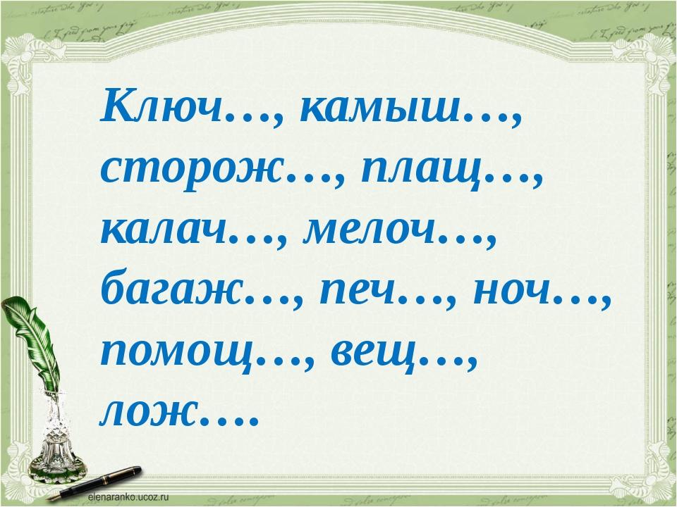 Ключ…, камыш…, сторож…, плащ…, калач…, мелоч…, багаж…, печ…, ноч…, помощ…, ве...