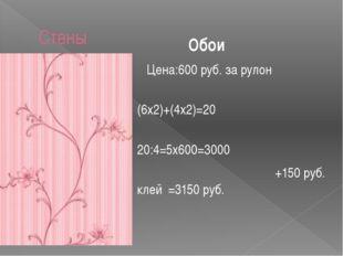Стены Цена:600 руб. за рулон (6х2)+(4х2)=20 20:4=5х600=3000 +150 руб. клей =3