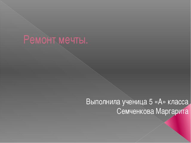Ремонт мечты. Выполнила ученица 5 «А» класса Семченкова Маргарита