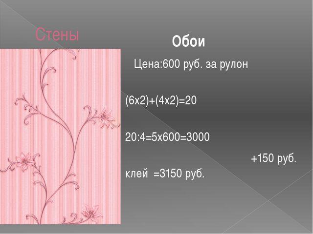 Стены Цена:600 руб. за рулон (6х2)+(4х2)=20 20:4=5х600=3000 +150 руб. клей =3...