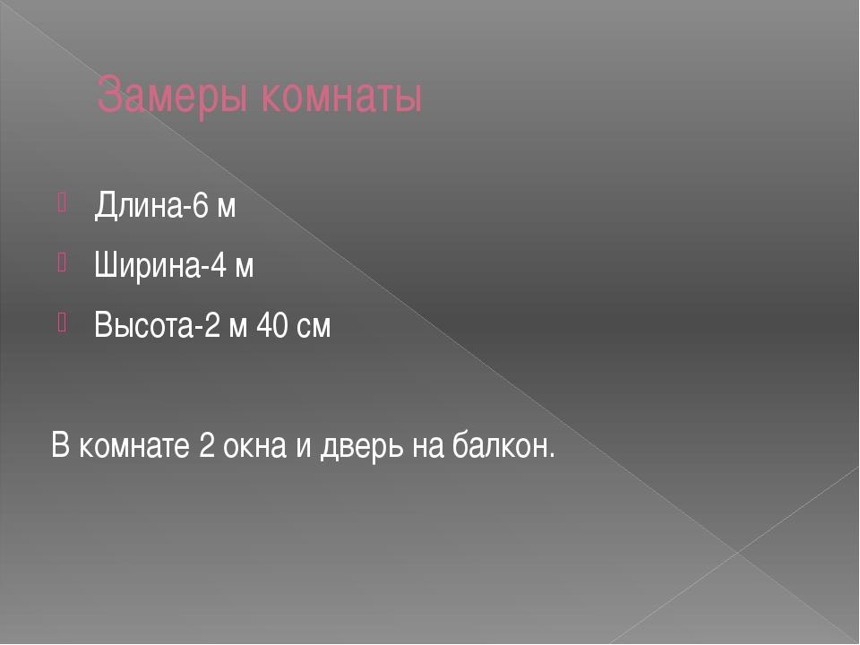 Замеры комнаты Длина-6 м Ширина-4 м Высота-2 м 40 см В комнате 2 окна и дверь...