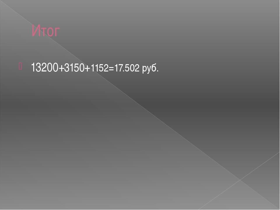 Итог 13200+3150+1152=17.502 руб.