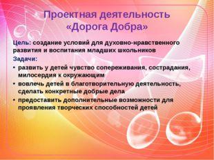 Проектная деятельность «Дорога Добра» Цель: создание условий для духовно-нрав
