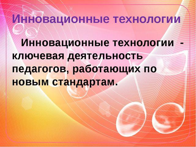 Инновационные технологии Инновационные технологии - ключевая деятельность пед...