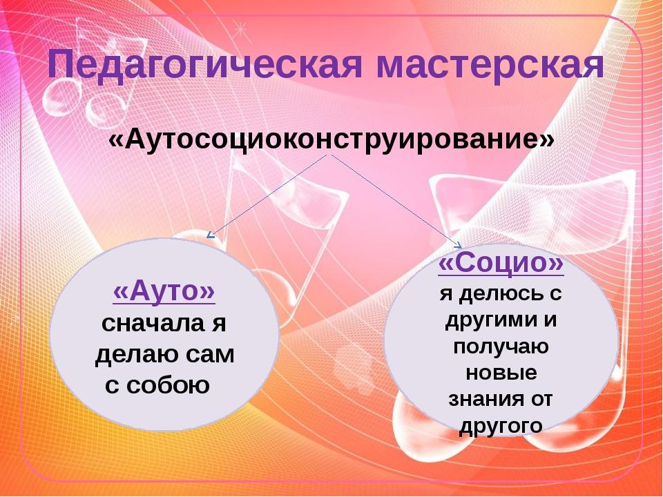 Педагогическая мастерская «Аутосоциоконструирование» «Ауто» сначала я делаю с...