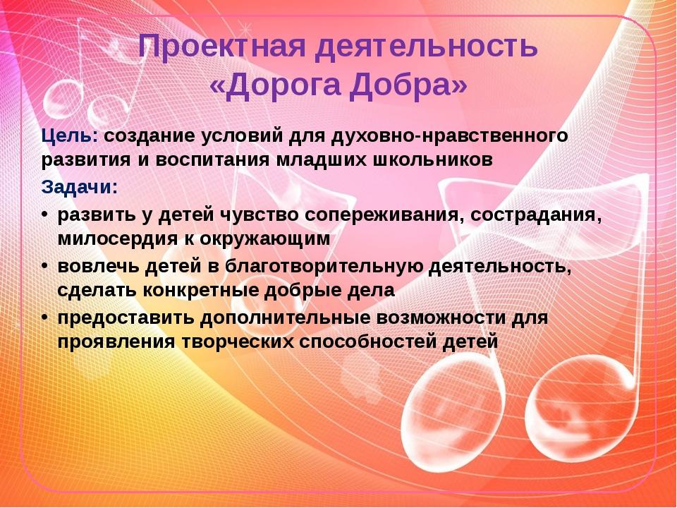 Проектная деятельность «Дорога Добра» Цель: создание условий для духовно-нрав...
