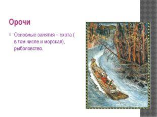 Орочи Основные занятия – охота ( в том числе и морская), рыболовство.