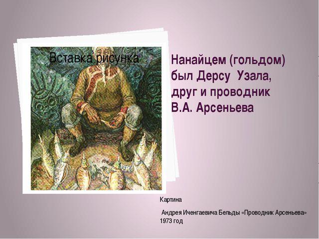 Нанайцем (гольдом) был Дерсу Узала, друг и проводник В.А. Арсеньева Картина А...