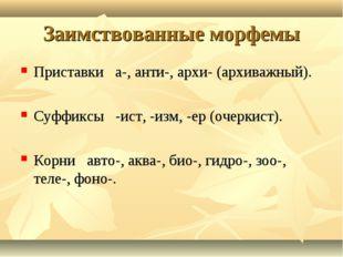 Заимствованные морфемы Приставки а-, анти-, архи- (архиважный). Суффиксы -ист