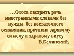…Охота пестрить речь иностранными словами без нужды, без достаточного основа