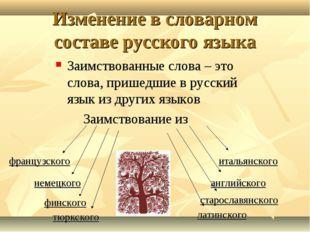 Изменение в словарном составе русского языка Заимствованные слова – это слова