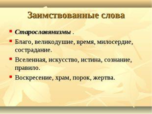 Заимствованные слова Старославянизмы . Благо, великодушие, время, милосердие,