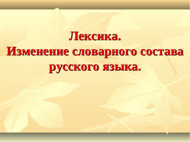 Лексика. Изменение словарного состава русского языка.