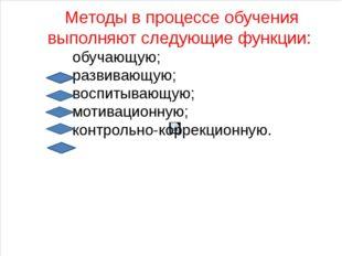 Методы в процессе обучения выполняют следующие функции: обучающую; развивающу