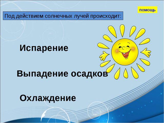 Под действием солнечных лучей происходит: Испарение Выпадение осадков Охлажде...