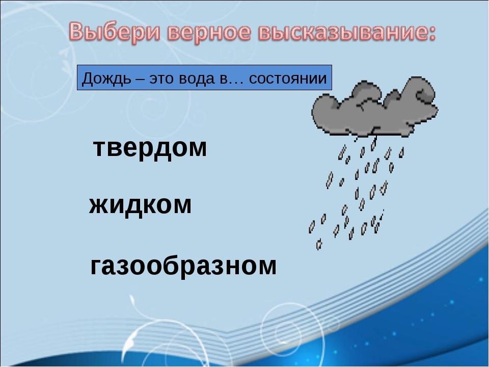 Дождь – это вода в… состоянии твердом жидком газообразном