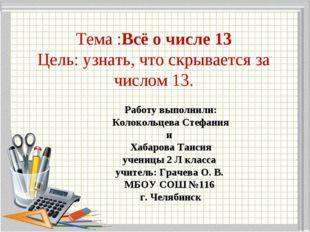 Тема :Всё о числе 13 Цель: узнать, что скрывается за числом 13. Работу выполн