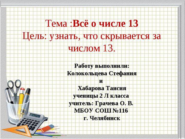 Тема :Всё о числе 13 Цель: узнать, что скрывается за числом 13. Работу выполн...