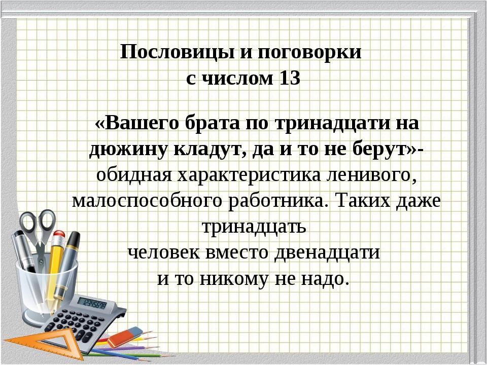 Пословицы и поговорки с числом 13 «Вашего брата по тринадцати на дюжину клад...