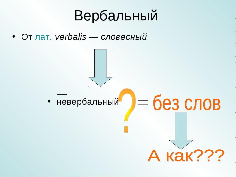 Вербальный От лат.verbalis — словесный невербальный