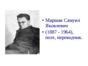 Маршак Самуил Яковлевич (1887 - 1964), поэт, переводчик.