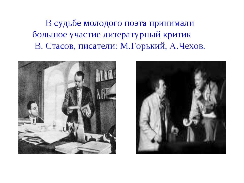 В судьбе молодого поэта принимали большое участие литературный критик В. Стас...