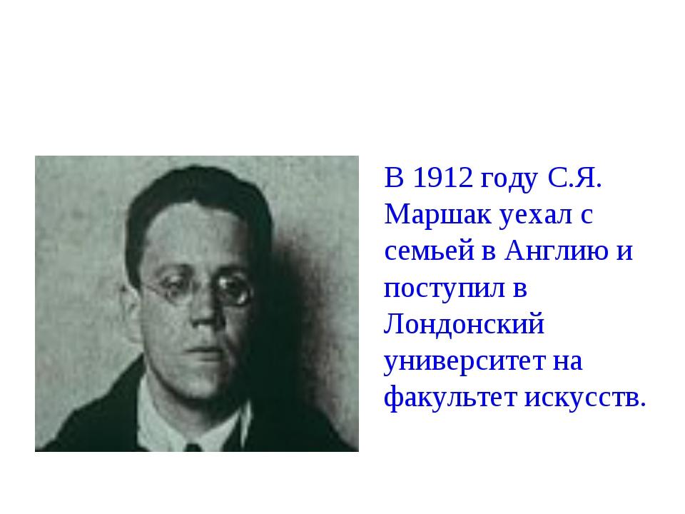 В 1912 году С.Я. Маршак уехал с семьей в Англию и поступил в Лондонский униве...