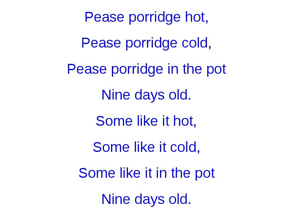 Pease porridge hot, Pease porridge cold, Pease porridge in the pot Nine days...