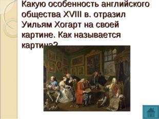 Какую особенность английского общества XVIII в. отразил Уильям Хогарт на свое