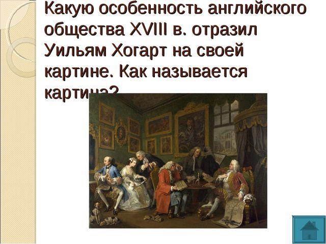 Какую особенность английского общества XVIII в. отразил Уильям Хогарт на свое...
