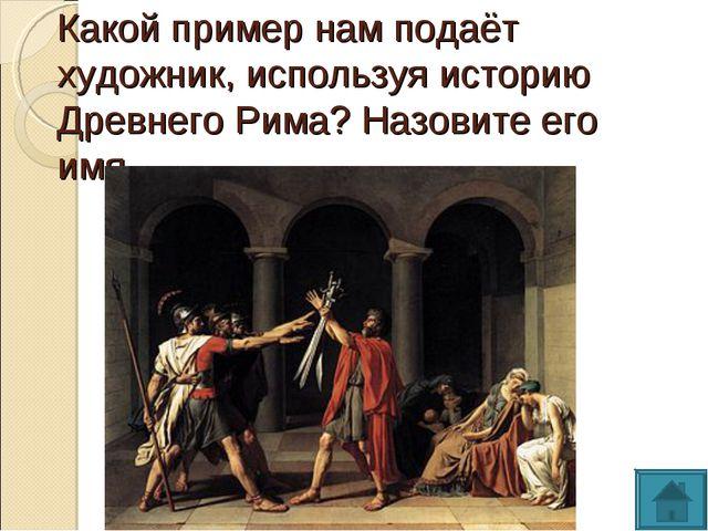 Какой пример нам подаёт художник, используя историю Древнего Рима? Назовите е...