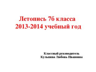 Летопись 7б класса 2013-2014 учебный год Классный руководитель Кульпина Любов