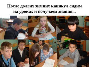 После долгих зимних каникул сидим на уроках и получаем знания...