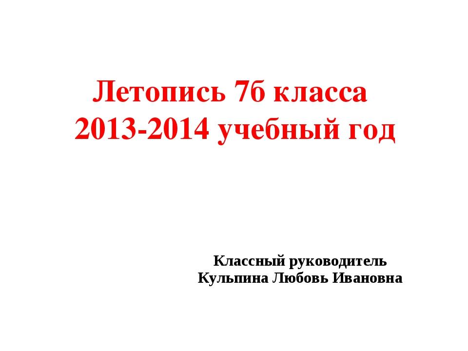 Летопись 7б класса 2013-2014 учебный год Классный руководитель Кульпина Любов...