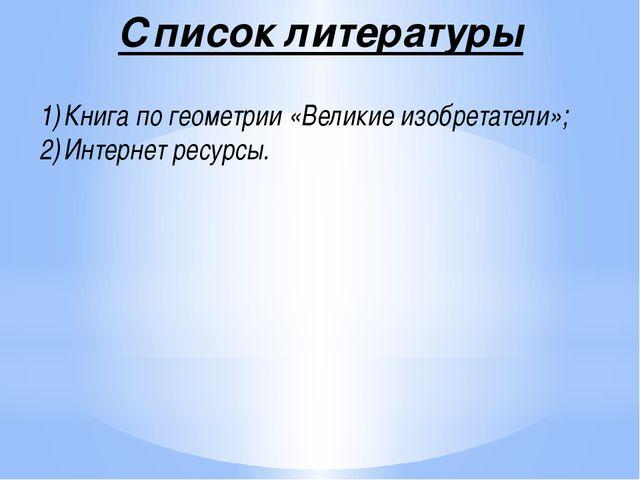 Список литературы Книга по геометрии «Великие изобретатели»; Интернет ресурсы.