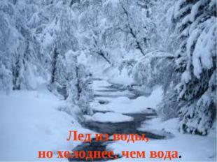 Лед из воды, но холоднее, чем вода.