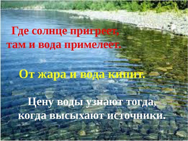 Где солнце пригреет, там и вода примелеет. От жара и вода кипит. Цену воды у...