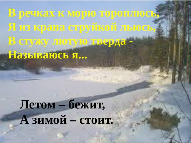 В речках к морю тороплюсь, Я из крана струйкой льюсь, В стужу лютую тверда -...