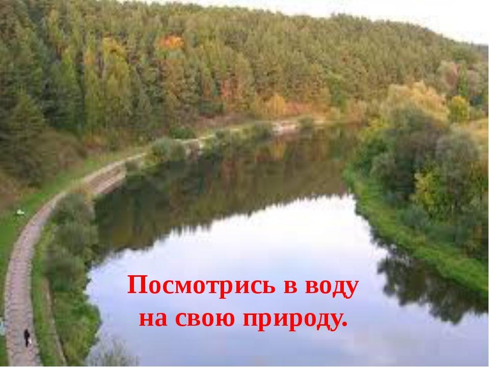Посмотрись в воду на свою природу.
