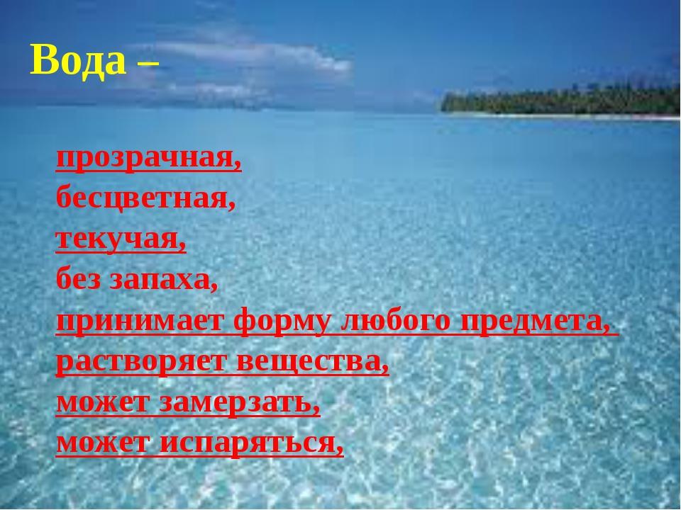 Вода – прозрачная, бесцветная, текучая, без запаха, принимает форму любого п...